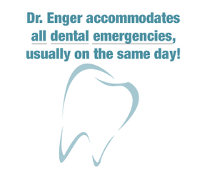 Dr. Enger accommodates all dental emergencies, usually on the same day!